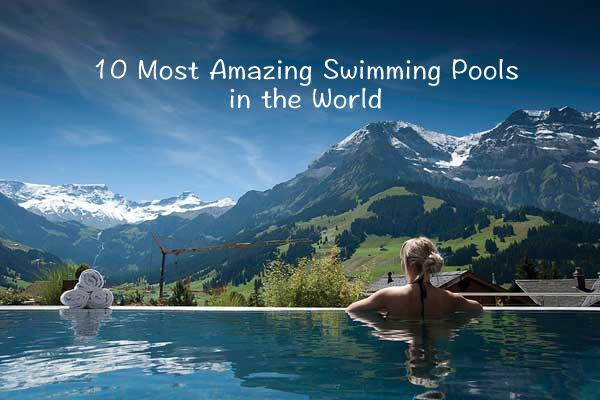 10 Most Amazing Swimming Pools In The World The Best Is Yet To Come